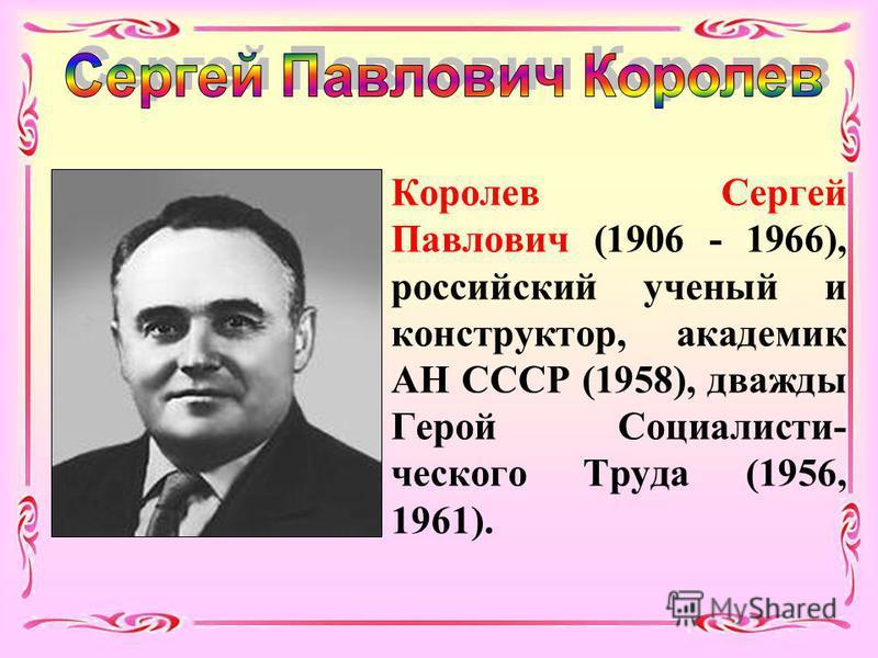 Королев Сергей Павлович (1906 - 1966), российский ученый и конструктор, академик АН СССР (1958), дважды Герой Социалисти- ческого Труда (1956, 1961).