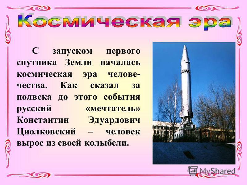 С запуском первого спутника Земли началась космическая эра человечества. Как сказал за полвека до этого события русский «мечтатель» Константин Эдуардович Циолковский – человек вырос из своей колыбели.