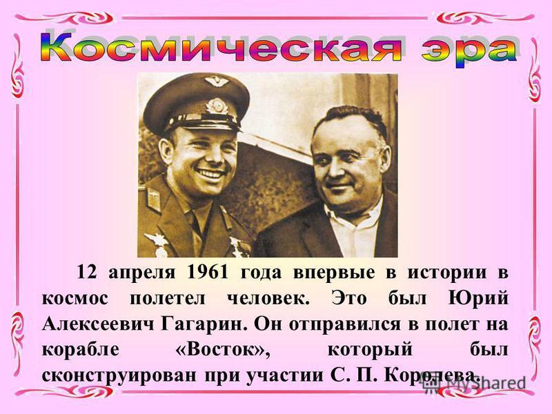 12 апреля 1961 года впервые в истории в космос полетел человек. Это был Юрий Алексеевич Гагарин. Он отправился в полет на корабле «Восток», который был сконструирован при участии С. П. Королева.