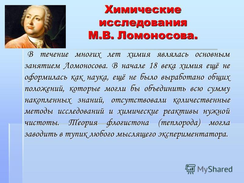 Химические исследования М.В. Ломоносова. В течение многих лет химия являлась основным занятием Ломоносова. В начале 18 века химия ещё не оформилась как наука, ещё не было выработано общих положений, которые могли бы объединить всю сумму накопленных з