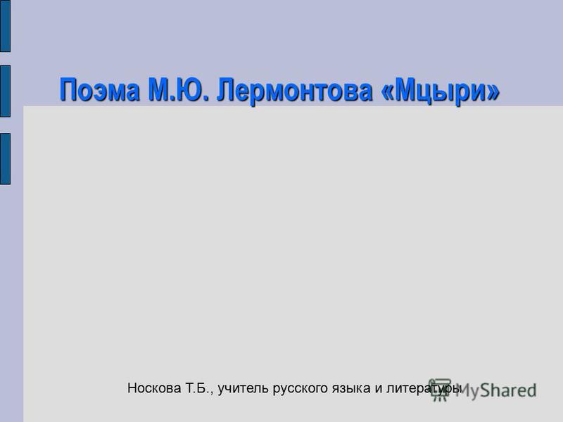 Поэма М.Ю. Лермонтова «Мцыри» Носкова Т.Б., учитель русского языка и литературы
