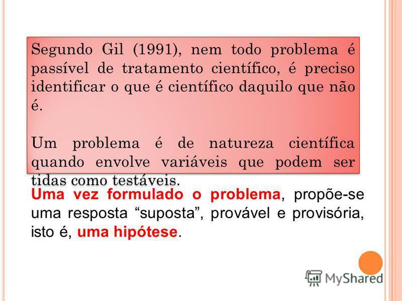 Segundo Gil (1991), nem todo problema é passível de tratamento científico, é preciso identificar o que é científico daquilo que não é. Um problema é de natureza científica quando envolve variáveis que podem ser tidas como testáveis. Segundo Gil (1991