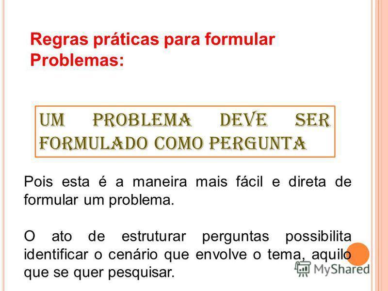 Regras práticas para formular Problemas: Pois esta é a maneira mais fácil e direta de formular um problema. O ato de estruturar perguntas possibilita identificar o cenário que envolve o tema, aquilo que se quer pesquisar. Um problema deve ser formula