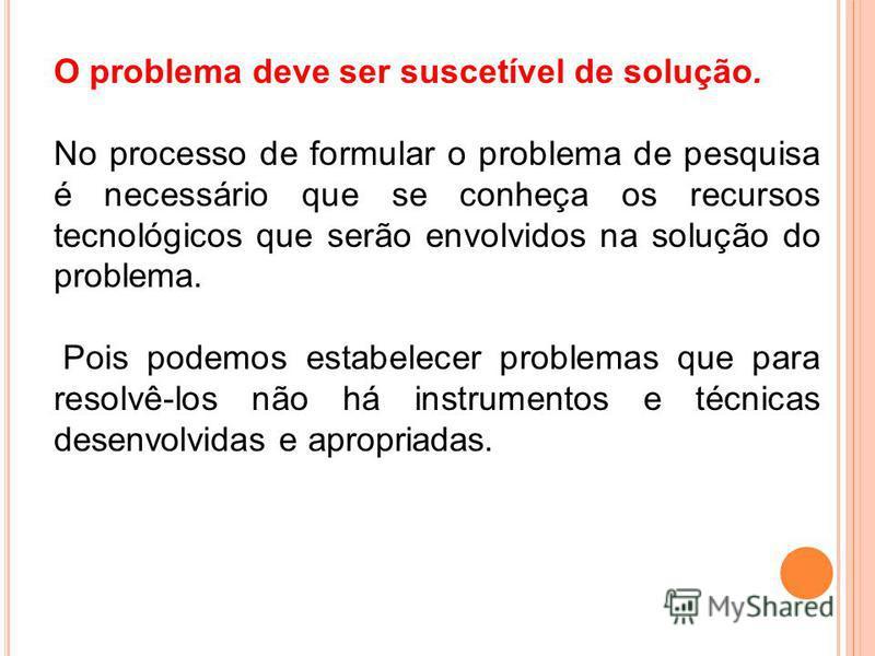 O problema deve ser suscetível de solução. No processo de formular o problema de pesquisa é necessário que se conheça os recursos tecnológicos que serão envolvidos na solução do problema. Pois podemos estabelecer problemas que para resolvê-los não há