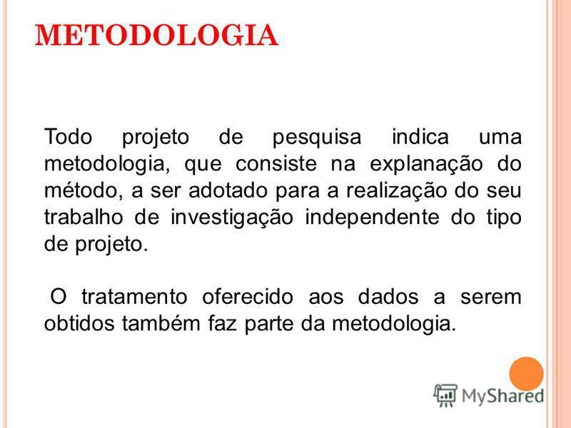 METODOLOGIA Todo projeto de pesquisa indica uma metodologia, que consiste na explanação do método, a ser adotado para a realização do seu trabalho de investigação independente do tipo de projeto. O tratamento oferecido aos dados a serem obtidos també