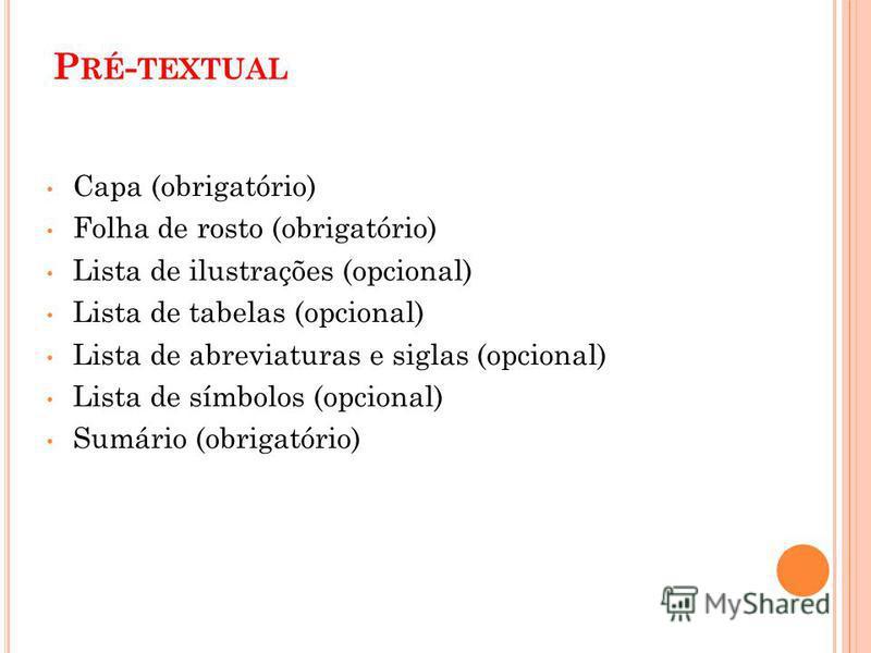 P RÉ - TEXTUAL Capa (obrigatório) Folha de rosto (obrigatório) Lista de ilustrações (opcional) Lista de tabelas (opcional) Lista de abreviaturas e siglas (opcional) Lista de símbolos (opcional) Sumário (obrigatório)