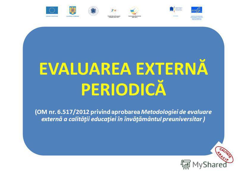 EVALUAREA EXTERNĂ PERIODICĂ (OM nr. 6.517/2012 privind aprobarea Metodologiei de evaluare externă a calităţii educaţiei în învăţământul preuniversitar )