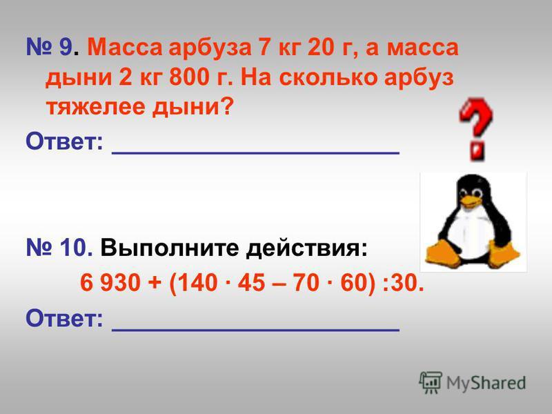 9. Масса арбуза 7 кг 20 г, а масса дыни 2 кг 800 г. На сколько арбуз тяжелее дыни? Ответ: _____________________ 10. Выполните действия: 6 930 + (140 45 – 70 60) ׃30. Ответ: _____________________