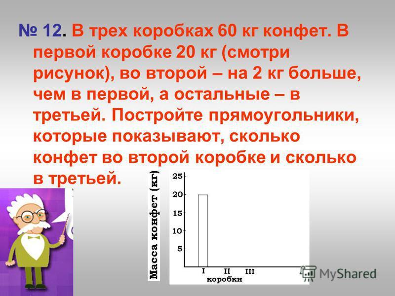 12. В трех коробках 60 кг конфет. В первой коробке 20 кг (смотри рисунок), во второй – на 2 кг больше, чем в первой, а остальные – в третьей. Постройте прямоугольники, которые показывают, сколько конфет во второй коробке и сколько в третьей.