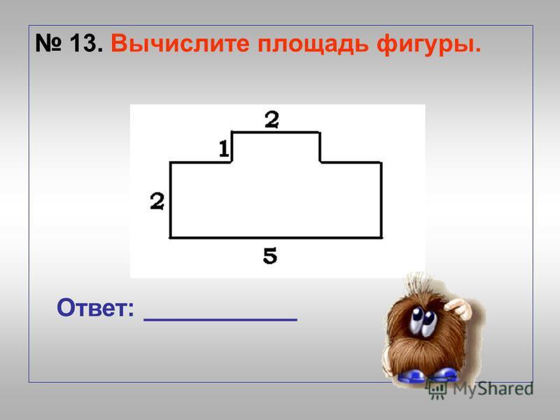 13. Вычислите площадь фигуры. Ответ: ___________