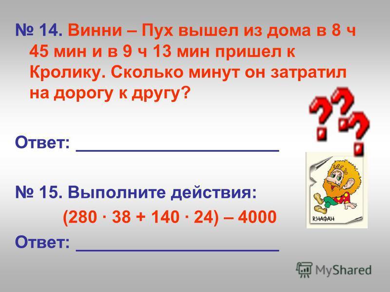 14. Винни – Пух вышел из дома в 8 ч 45 мин и в 9 ч 13 мин пришел к Кролику. Сколько минут он затратил на дорогу к другу? Ответ: _____________________ 15. Выполните действия: (280 38 + 140 24) – 4000 Ответ: _____________________
