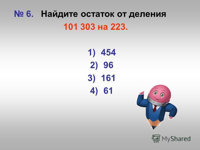 6. Найдите остаток от деления 101 303 на 223. 1)454 2)96 3)161 4)61