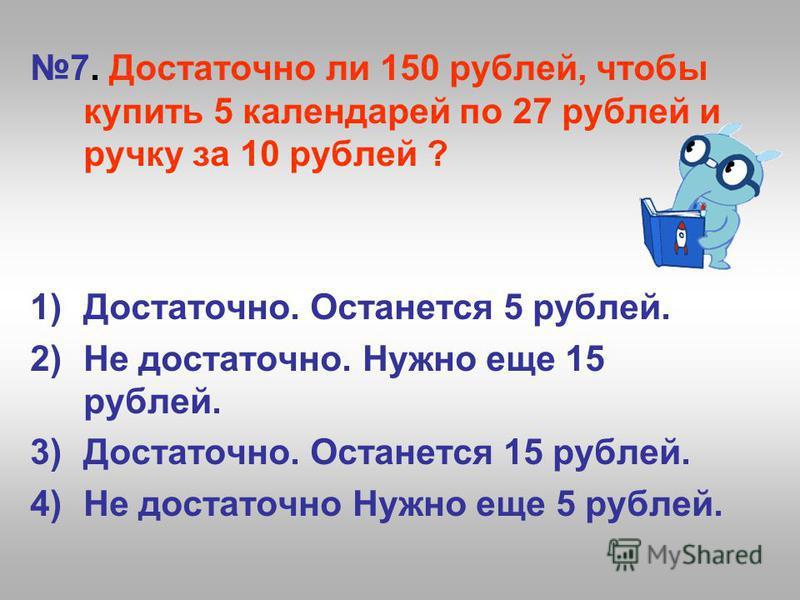 7. Достаточно ли 150 рублей, чтобы купить 5 календарей по 27 рублей и ручку за 10 рублей ? 1)Достаточно. Останется 5 рублей. 2)Не достаточно. Нужно еще 15 рублей. 3)Достаточно. Останется 15 рублей. 4)Не достаточно Нужно еще 5 рублей.