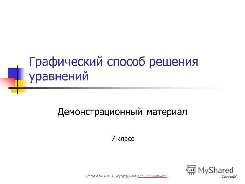 Графический способ решения уравнений Демонстрационный материал 7 класс Все права защищены. Copyright(c) 2008. http://www.mathvaz.ruhttp://www.mathvaz.ru Copyright(c)