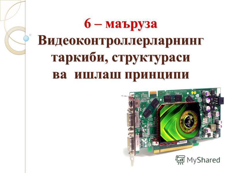 6 – маъруза Видеоконтроллерларнинг таркиби, структураси ва ишлаш принципи