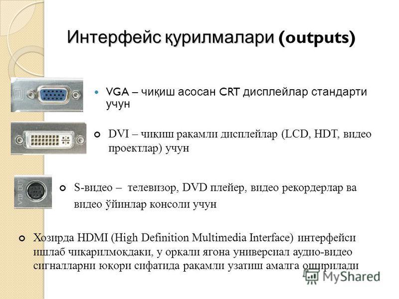 Интерфейс қурилмалари Интерфейс қурилмалари (outputs) VGA – чиқиш асосан CRT дисплейлар стандарти учун DVI – чиқиш рақамли дисплейлар (LCD, HDT, видео проектлар) учун S-видео – телевизор, DVD плейер, видео рекордерлар ва видео ўйинлар консоли учун Хо
