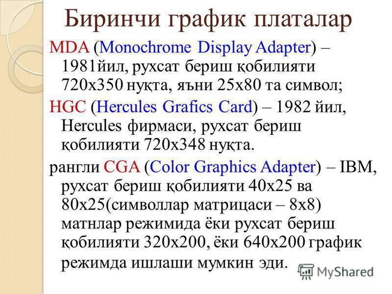 Биринчи график платалар MDA (Monochrome Display Adapter) – 1981йил, рухсат бериш қобилияти 720x350 нуқта, яъни 25х80 та символ; HGC (Hercules Grafics Card) – 1982 йил, Hercules фирмаси, рухсат бериш қобилияти 720x348 нуқта. рангли CGA (Color Graphics