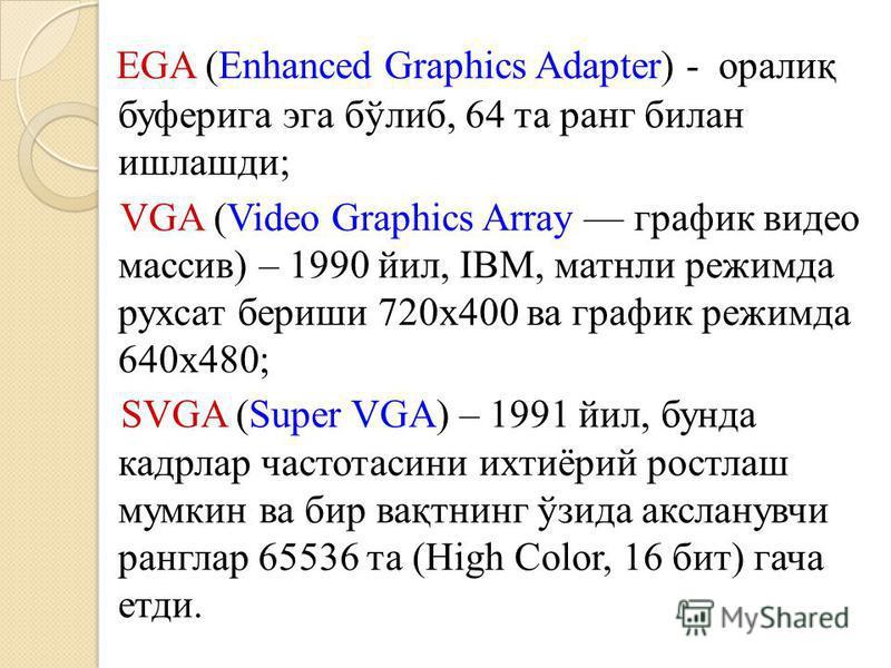 EGA (Enhanced Graphics Adapter) - оралиқ буферига эга бўлиб, 64 та ранг билан ишлашди; VGA (Video Graphics Array график видео массив) – 1990 йил, IBM, матнли режимда рухсат бериши 720х400 ва график режимда 640х480; SVGA (Super VGA) – 1991 йил, бунда