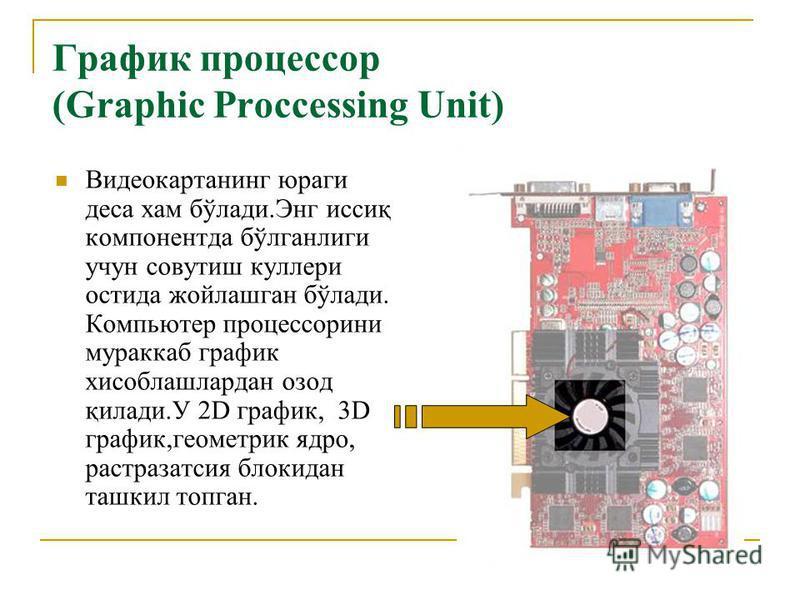 График процессор (Graphic Proccessing Unit) Видеокартанинг юраги деса хам бўлади.Энг иссиқ компонентда бўлганлиги учун совутиш куллери остида жойлашган бўлади. Компьютер процессорини мураккаб график хисоблашлардан озод қилади.У 2D график, 3D график,г