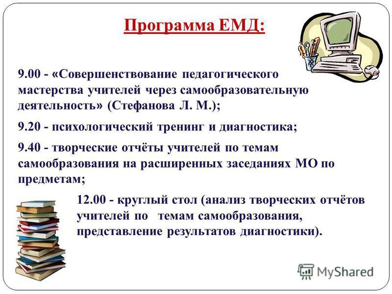 Программа ЕМД: 9.00 - « Совершенствование педагогического мастерства учителей через самообразовательную деятельность » (Стефанова Л. М.); 9.20 - психологический тренинг и диагностика; 9.40 - творческие отчёты учителей по темам самообразования на расш