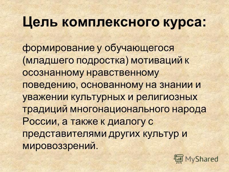 Цель комплексного курса: формирование у обучающегося (младшего подростка) мотиваций к осознанному нравственному поведению, основанному на знании и уважении культурных и религиозных традиций многонационального народа России, а также к диалогу с предст