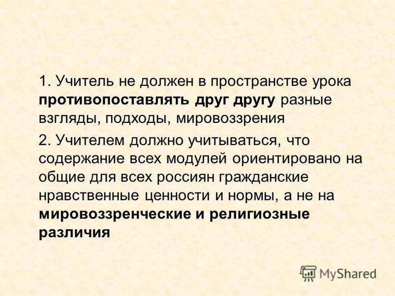 1. Учитель не должен в пространстве урока противопоставлять друг другу разные взгляды, подходы, мировоззрения 2. Учителем должно учитываться, что содержание всех модулей ориентировано на общие для всех россиян гражданские нравственные ценности и норм