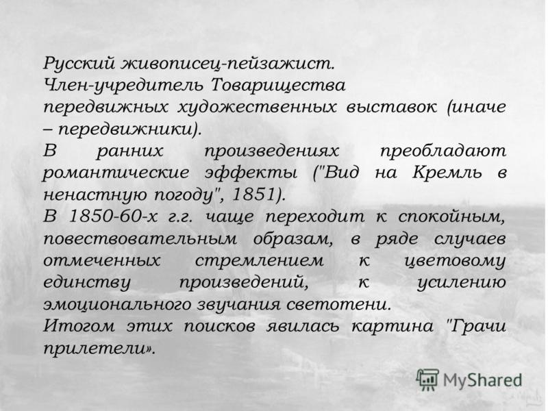 Русский живописец-пейзажист. Член-учредитель Товарищества передвижных художественных выставок (иначе – передвижники). В ранних произведениях преобладают романтические эффекты (