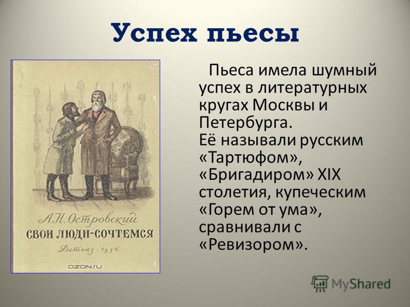 Успех пьесы Пьеса имела шумный успех в литературных кругах Москвы и Петербурга. Её называли русским «Тартюфом», «Бригадиром» XIX столетия, купеческим «Горем от ума», сравнивали с «Ревизором».