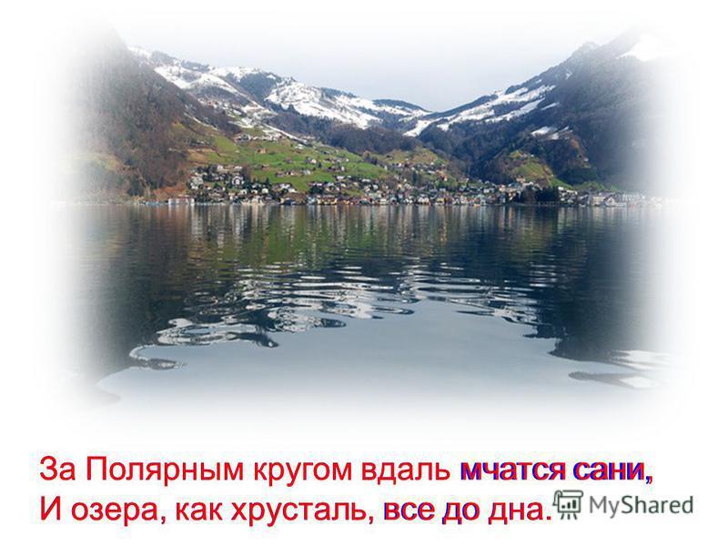 За Полярным кругом вдаль мчатся сани, И озера, как хрусталь, все до дна. И озера, как хрусталь, все до дна. За Полярным кругом вдаль мчатся сани,