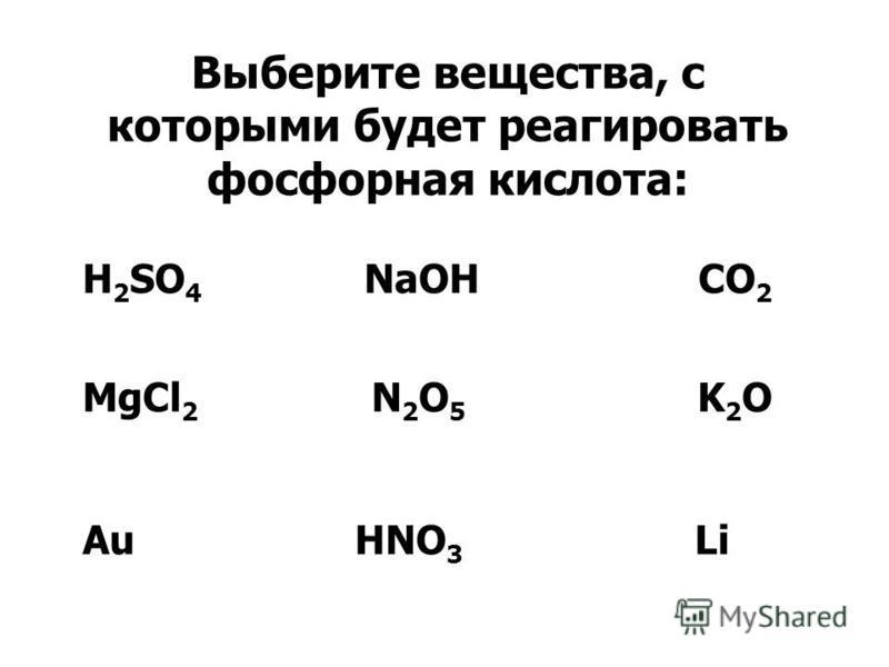 Выберите вещества, с которыми будет реагировать фосфорная кислота: H 2 SO 4 NaOH CO 2 MgCl 2 N 2 O 5 K 2 O Au HNO 3 Li