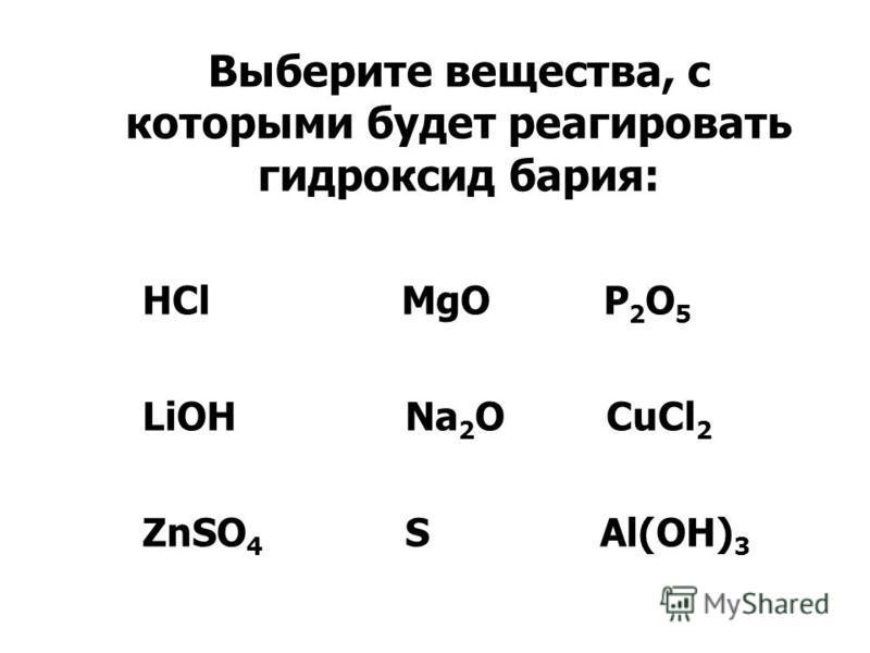 Выберите вещества, с которыми будет реагировать гидроксид бария: HCl MgO P 2 O 5 LiOH Na 2 O CuCl 2 ZnSO 4 S Al(OH) 3