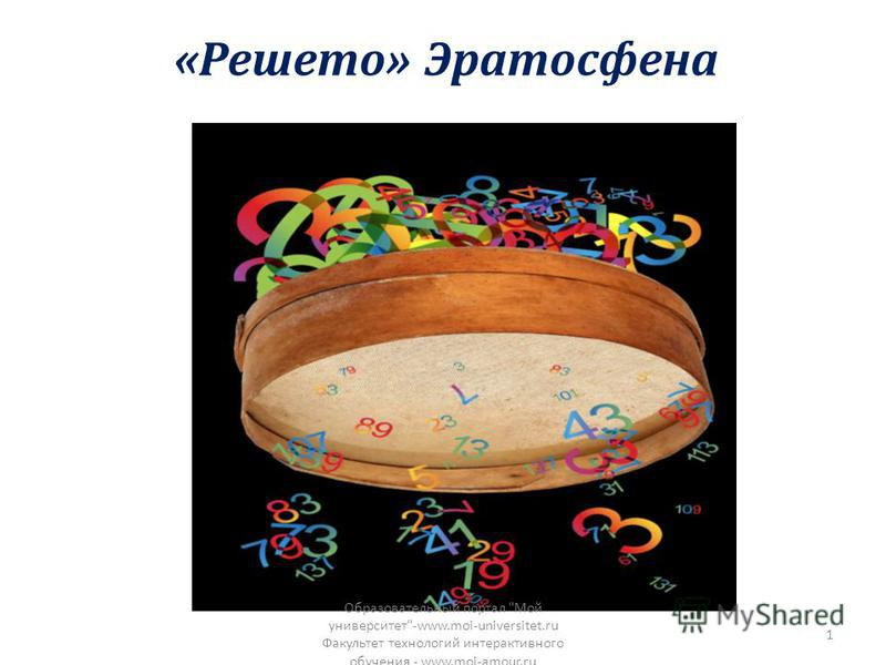 «Решето» Эратосфена Образовательный портал Мой университет-www.moi-universitet.ru Факультет технологий интерактивного обучения - www.moi-amour.ru 1