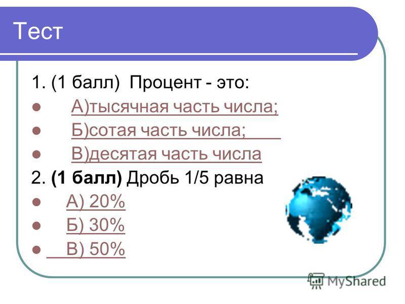 Тест 1. (1 балл) Процент - это: А)тысячная часть числа; Б)сотая часть числа; В)десятая часть числа 2. (1 балл) Дробь 1/5 равна А) 20% Б) 30% В) 50%