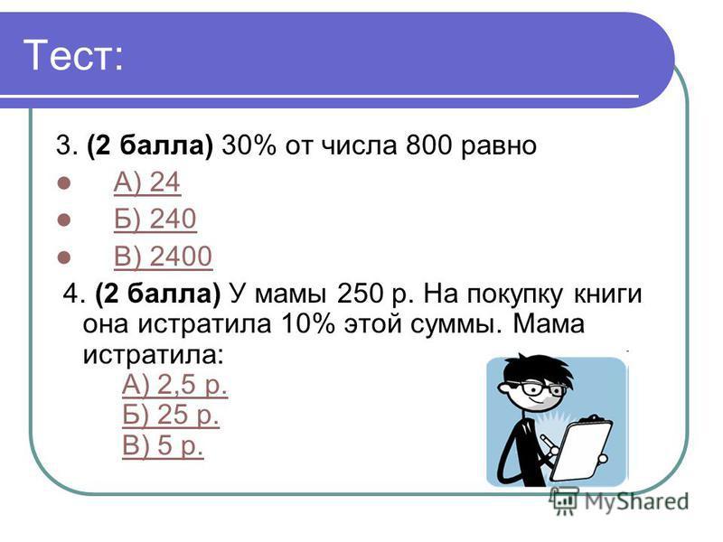 Тест: 3. (2 балла) 30% от числа 800 равно А) 24 Б) 240 В) 2400 4. (2 балла) У мамы 250 р. На покупку книги она истратила 10% этой суммы. Мама истратила: А) 2,5 р. Б) 25 р. В) 5 р.А) 2,5 р.Б) 25 р.В) 5 р.