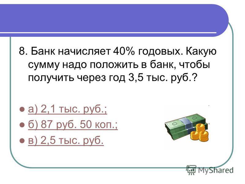 8. Банк начисляет 40% годовых. Какую сумму надо положить в банк, чтобы получить через год 3,5 тыс. руб.? а) 2,1 тыс. руб.; б) 87 руб. 50 коп.; в) 2,5 тыс. руб.