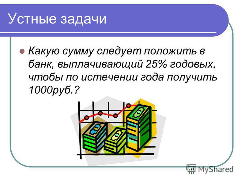 Устные задачи Какую сумму следует положить в банк, выплачивающий 25% годовых, чтобы по истечении года получить 1000 руб.?