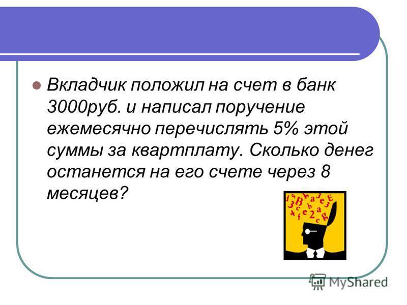 Вкладчик положил на счет в банк 3000 руб. и написал поручение ежемесячно перечислять 5% этой суммы за квартплату. Сколько денег останется на его счете через 8 месяцев?