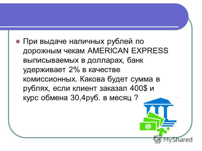 При выдаче наличных рублей по дорожным чекам AMERICAN EXPRESS выписываемых в долларах, банк удерживает 2% в качестве комиссионных. Какова будет сумма в рублях, если клиент заказал 400$ и курс обмена 30,4 руб. в месяц ?