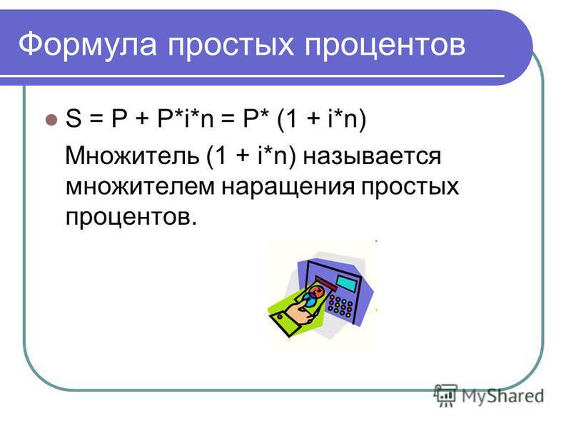 Формула простых процентов S = P + P*i*n = P* (1 + i*n) Множитель (1 + i*n) называется множителем наращения простых процентов.