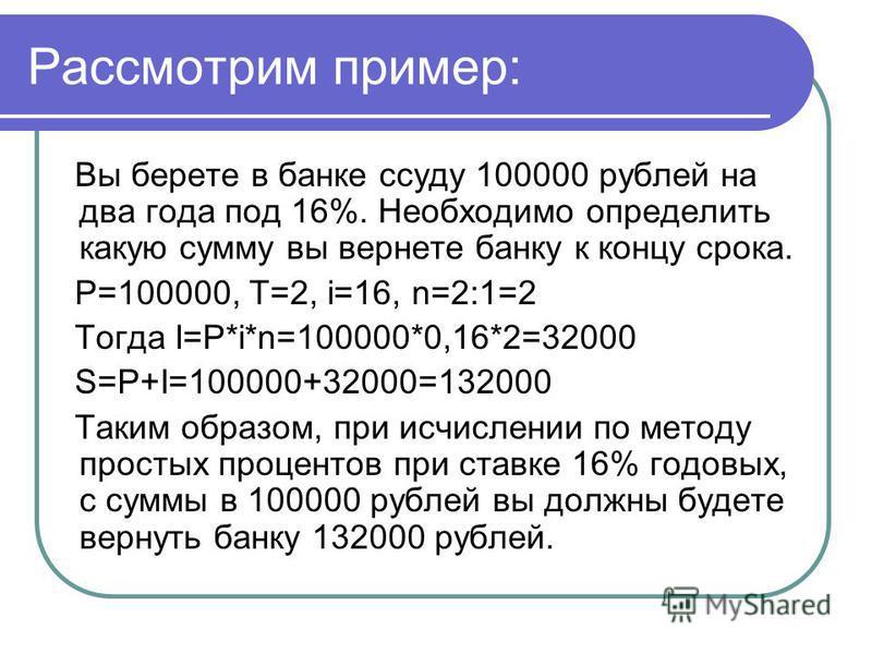 Рассмотрим пример: Вы берете в банке ссуду 100000 рублей на два года под 16%. Необходимо определить какую сумму вы вернете банку к концу срока. P=100000, T=2, i=16, n=2:1=2 Тогда I=P*i*n=100000*0,16*2=32000 S=P+I=100000+32000=132000 Таким образом, пр