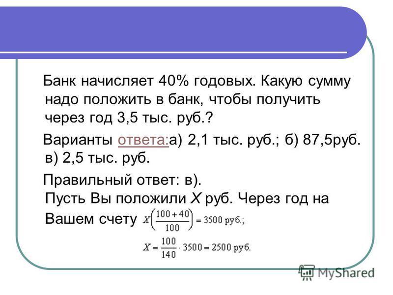 Банк начисляет 40% годовых. Какую сумму надо положить в банк, чтобы получить через год 3,5 тыс. руб.? Варианты ответа:а) 2,1 тыс. руб.; б) 87,5 руб. в) 2,5 тыс. руб.ответа: Правильный ответ: в). Пусть Вы положили X руб. Через год на Вашем счету