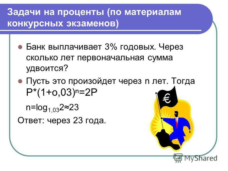 Задачи на проценты (по материалам конкурсных экзаменов) Банк выплачивает 3% годовых. Через сколько лет первоначальная сумма удвоится? Пусть это произойдет через n лет. Тогда P*(1+о,03)=2Р n=log 1,03 223 Ответ: через 23 года.