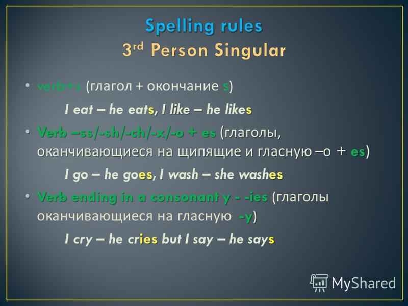 verb+s ( глагол + окончание s ) s, I like – s I eat – he eats, I like – he likes Verb –ss/-sh/-ch/-x/-o + es ( глаголы, оканчивающиеся на шипящие и гласную – о + es Verb –ss/-sh/-ch/-x/-o + es ( глаголы, оканчивающиеся на шипящие и гласную – о + es)