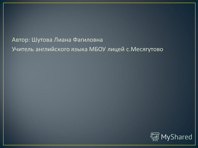 Автор : Шутова Лиана Фагиловна Учитель английского языка МБОУ лицей с. Месягутово