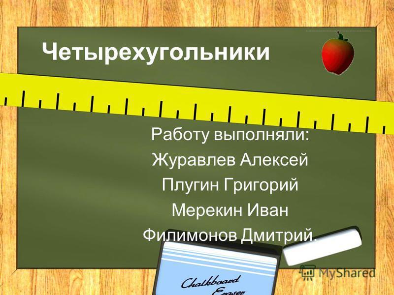 Работу выполняли: Журавлев Алексей Плугин Григорий Мерекин Иван Филимонов Дмитрий. Четырехугольники