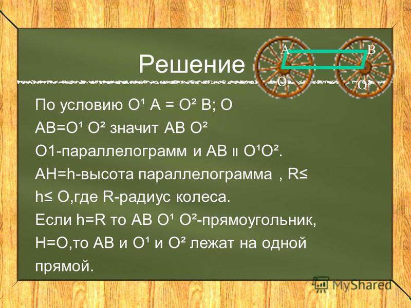 Решение По условию O¹ A = O² B; O AB=O¹ O² значит AB O² O1-параллелограмм и AB O¹O². AH=h-высота параллелограмма, R h O,где R-радиус колеса. Если h=R то AB O¹ O²-прямоугольник, H=O,то AB и O¹ и O² лежат на одной прямой. ВА O² O¹