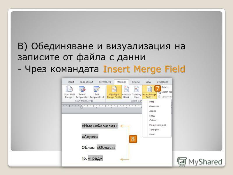 В) Обединяване и визуализация на записите от файла с данни Insert Merge Field - Чрез командата Insert Merge Field 7 8
