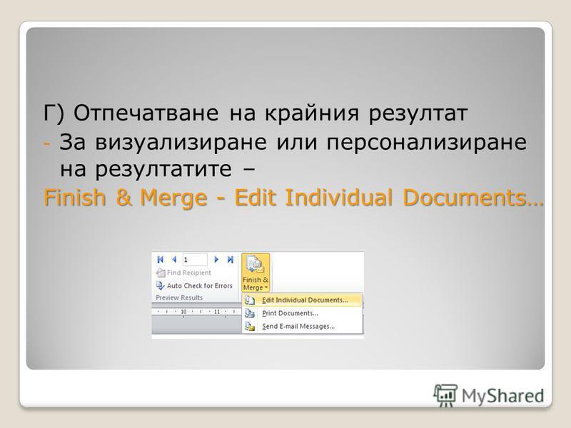 Г) Отпечатване на крайния резултат - За визуализиране или персонализиране на резултатите – Finish & Merge - Edit Individual Documents…