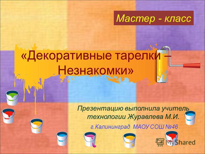 «Декоративные тарелки – Незнакомки» Презентацию выполнила учитель технологии Журавлева М.И. г.Калининград МАОУ СОШ 46 Мастер - класс