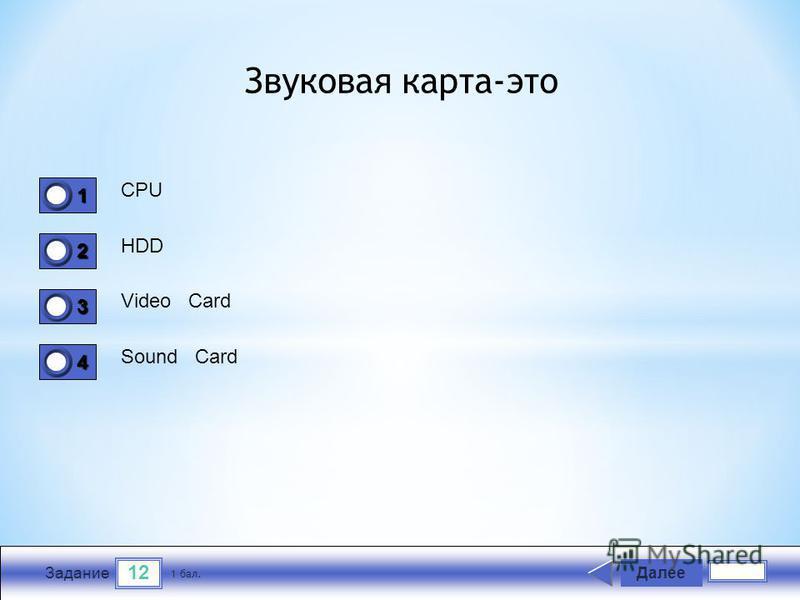 12 Задание CPU HDD Video Card Sound Card Далее 1 бал. 1111 0 2222 0 3333 0 4444 0 Звуковая карта-это